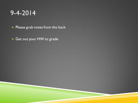 9-4-2014  Please grab notes from the back  Get out your HW to grade.