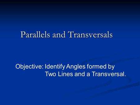 Parallels and Transversals Objective: Identify Angles formed by Two Lines and a Transversal.