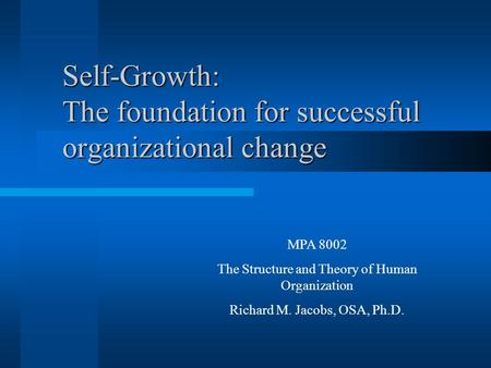 Self-Growth: The foundation for successful organizational change MPA 8002 The Structure and Theory of Human Organization Richard M. Jacobs, OSA, Ph.D.