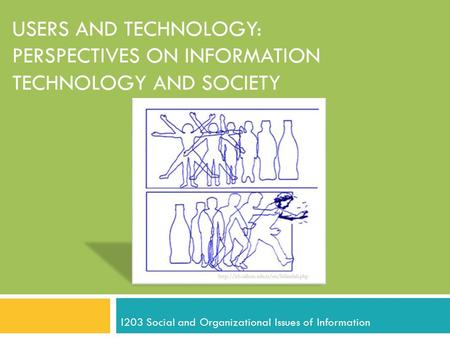 USERS AND TECHNOLOGY: PERSPECTIVES ON INFORMATION TECHNOLOGY AND SOCIETY I203 Social and Organizational Issues of Information.