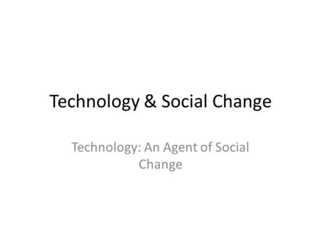 Technology & Social Change Technology: An Agent of Social Change.