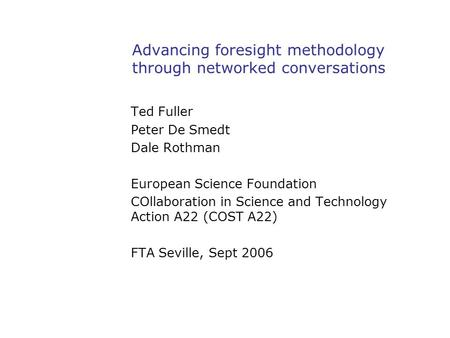 Advancing foresight methodology through networked conversations Ted Fuller Peter De Smedt Dale Rothman European Science Foundation COllaboration in Science.