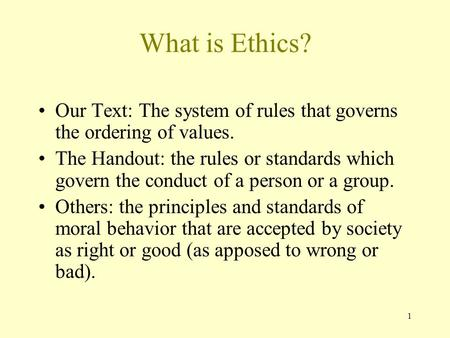 1 What is Ethics? Our Text: The system of rules that governs the ordering of values. The Handout: the rules or standards which govern the conduct of a.