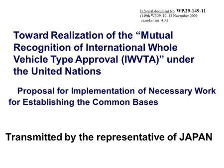 "Transmitted by the representative of JAPAN Toward Realization of the ""Mutual Recognition of International Whole Vehicle Type Approval (IWVTA)"" under the."