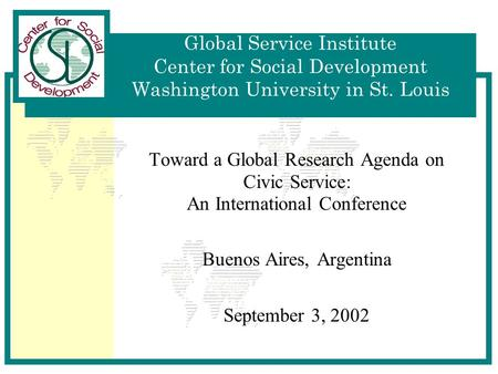 Global Service Institute Center for Social Development Washington University in St. Louis Toward a Global Research Agenda on Civic Service: An International.
