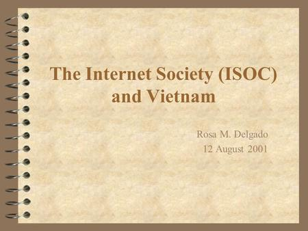 The Internet Society (ISOC) and Vietnam Rosa M. Delgado 12 August 2001.
