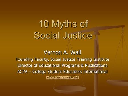 10 Myths of Social Justice Vernon A. Wall Founding Faculty, Social Justice Training Institute Director of Educational Programs & Publications ACPA – College.