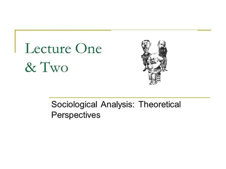 Lecture One & Two Sociological Analysis: Theoretical Perspectives.