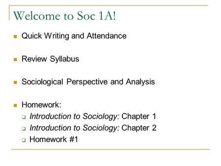 Welcome to Soc 1A! Quick Writing and Attendance Review Syllabus Sociological Perspective and Analysis Homework:  Introduction to Sociology: Chapter 1.