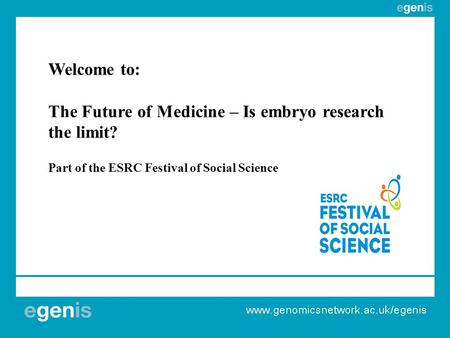 Welcome to: The Future of Medicine – Is embryo research the limit? Part of the ESRC Festival of Social Science.
