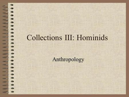 Collections III: Hominids Anthropology. Anthropology Overview The study of human diversity 2 main areas of study: –Physical anthropology Evolutionary.