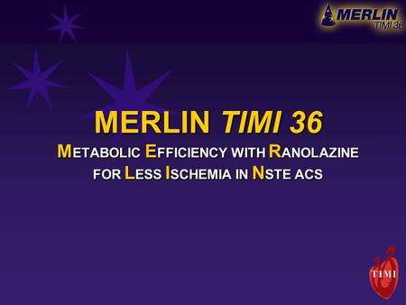 MERLIN TIMI 36 M ETABOLIC E FFICIENCY WITH R ANOLAZINE FOR L ESS I SCHEMIA IN N STE ACS.