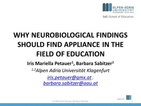 AAU.AT WHY NEUROBIOLOGICAL FINDINGS SHOULD FIND APPLIANCE IN THE FIELD OF EDUCATION Iris Mariella Petauer 1, Barbara Sabitzer 2 1,2 Alpen Adria Universität.