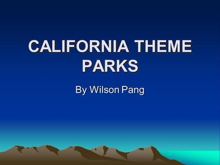 CALIFORNIA THEME PARKS By Wilson Pang DISNEYLAND: The Happiest Place On Earth Fun For All Ages Consist of 6 Lands: Main St., Fantasyland, Adventureland,