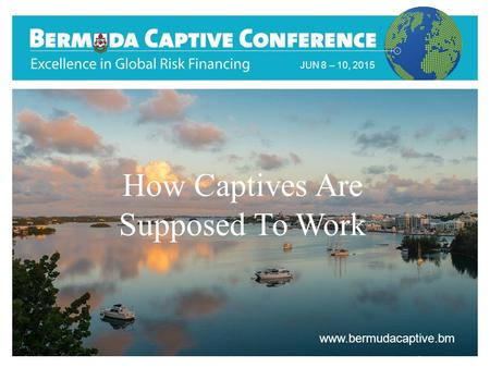 Title Slide JUN 8 – 10, 2015 www.bermudacaptive.bm How Captives Are Supposed To Work.