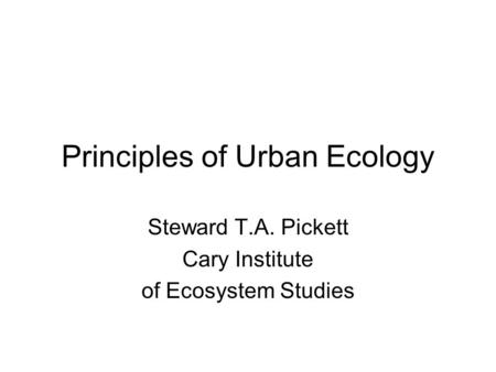 Principles of Urban Ecology Steward T.A. Pickett Cary Institute of Ecosystem Studies.