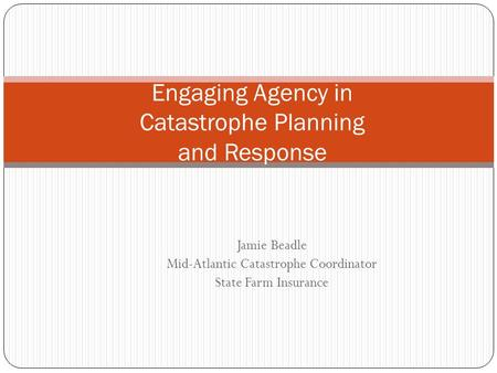 Jamie Beadle Mid-Atlantic Catastrophe Coordinator State Farm Insurance Engaging Agency in Catastrophe Planning and Response.