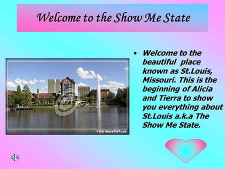 Welcome to the Show Me State Welcome to the beautiful place known as St.Louis, Missouri. This is the beginning of Alicia and Tierra to show you everything.