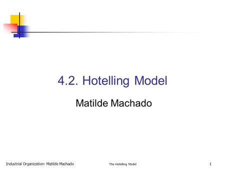 Industrial Organization- Matilde Machado The Hotelling Model 1 4.2. Hotelling Model Matilde Machado.