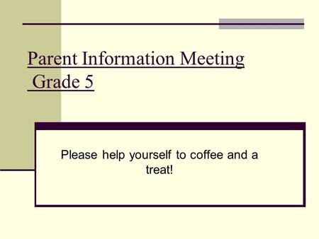 Parent Information Meeting Grade 5 Please help yourself to coffee and a treat!