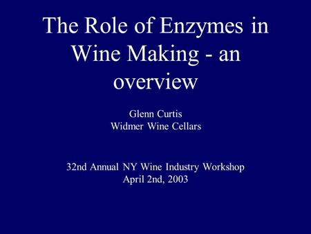 The Role of Enzymes in Wine Making - an overview Glenn Curtis Widmer Wine Cellars 32nd Annual NY Wine Industry Workshop April 2nd, 2003.