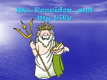 Me, Poseidon, and My Life. Im the Greek god Poseidon. I have the most children out of all the gods. My home is on Mount Olympus, but I like to stay in.