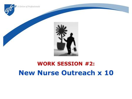 "WORK SESSION #2: New Nurse Outreach x 10. 2 ""New nurses are ANTI-UNION. They are UNGRATEFUL for what the union has done. And they are SELFISH and APATHETIC."""
