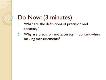 Do Now: (3 minutes) 1. What are the definitions of precision and accuracy? 2. Why are precision and accuracy important when making measurements?