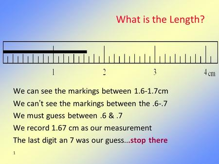 1 What is the Length? We can see the markings between 1.6-1.7cm We can't see the markings between the.6-.7 We must guess between.6 &.7 We record 1.67 cm.