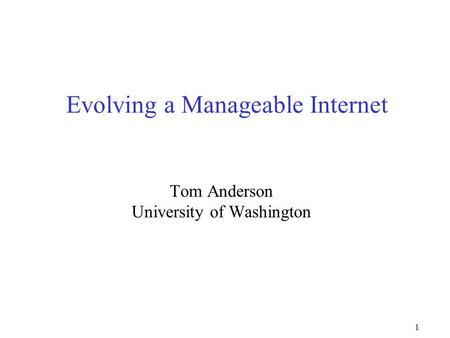 1 Evolving a Manageable Internet Tom Anderson University of Washington.