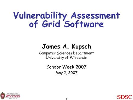 1 Vulnerability Assessment of Grid Software James A. Kupsch Computer Sciences Department University of Wisconsin Condor Week 2007 May 2, 2007.