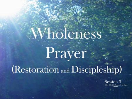 Wholeness Prayer ( Restoration and Discipleship ) Session 3 ©2014, 2007, 2006 Freedom for the Captive Ministries.