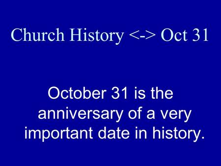 Church History Oct 31 October 31 is the anniversary of a very important date in history.