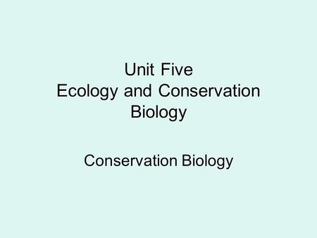 Unit Five Ecology and Conservation Biology Conservation Biology.