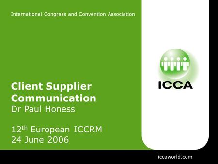 International Congress and Convention Association Client Supplier Communication Dr Paul Honess 12 th European ICCRM 24 June 2006 iccaworld.com.