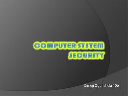 Dimeji Ogunshola 10b  There are many threats to your computer system. The computer threats can be mainly transferred through unknown e-mails or accidental.