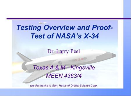 Testing Overview and Proof- Test of NASA's X-34 Dr. Larry Peel Texas A & M - Kingsville MEEN 4363/4 special thanks to Gary Harris of Orbital Science Corp.