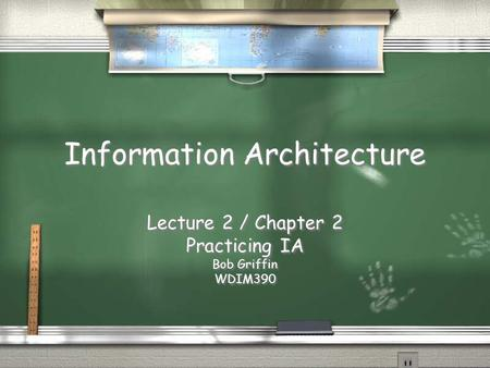 Information Architecture Lecture 2 / Chapter 2 Practicing IA Bob Griffin WDIM390 Lecture 2 / Chapter 2 Practicing IA Bob Griffin WDIM390.