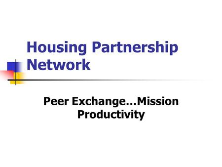 Housing Partnership Network Peer Exchange…Mission Productivity.