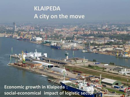 KLAIPEDA A city on the move Economic growth in Klaipeda : social-economical impact of logistic sector.