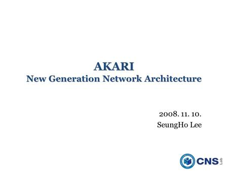 AKARI New Generation Network Architecture 2008. 11. 10. SeungHo Lee.