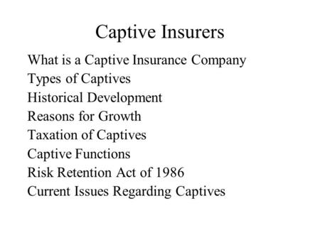 Captive Insurers What is a Captive Insurance Company Types of Captives Historical Development Reasons for Growth Taxation of Captives Captive Functions.
