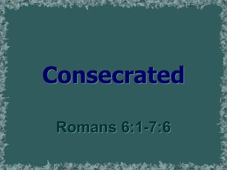 Consecrated Romans 6:1-7:6. Consecrate  To declare or set apart as sacred  To dedicate solemnly to a service or goal  Dedicated to a sacred purpose;