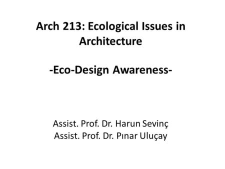 Arch 213: Ecological Issues in Architecture -Eco-Design Awareness- Assist. Prof. Dr. Harun Sevinç Assist. Prof. Dr. Pınar Uluçay.