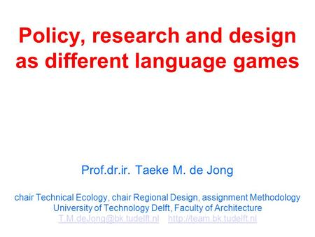 Policy, research and design as different language games Prof.dr.ir. Taeke M. de Jong chair Technical Ecology, chair Regional Design, assignment Methodology.