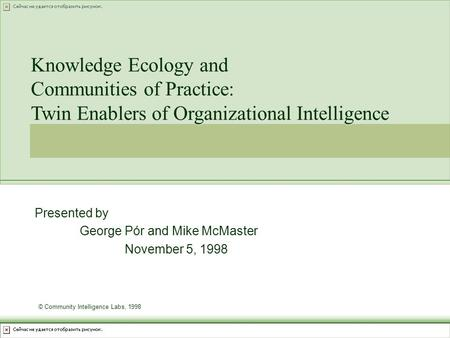 Presented by George Pór and Mike McMaster November 5, 1998 Knowledge Ecology and Communities of Practice: Twin Enablers of Organizational Intelligence.