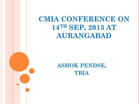 CMIA CONFERENCE ON 14 TH SEP, 2013 AT AURANGABAD ASHOK PENDSE, TBIA.