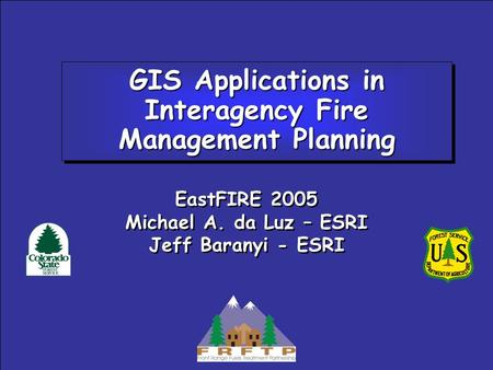 GIS Applications in Interagency Fire Management Planning EastFIRE 2005 Michael A. da Luz – ESRI Jeff Baranyi - ESRI EastFIRE 2005 Michael A. da Luz – ESRI.