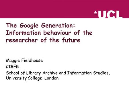 The Google Generation: Information behaviour of the researcher of the future Maggie Fieldhouse CIBER School of Library Archive and Information Studies,