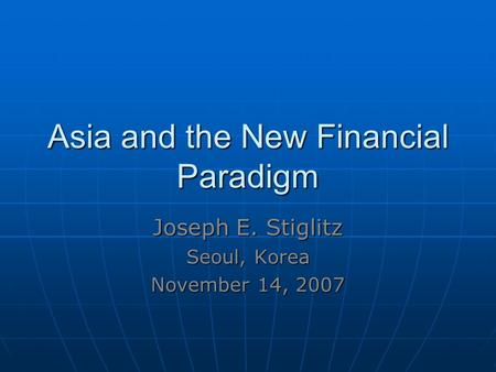 Asia and the New Financial Paradigm Joseph E. Stiglitz Seoul, Korea November 14, 2007.